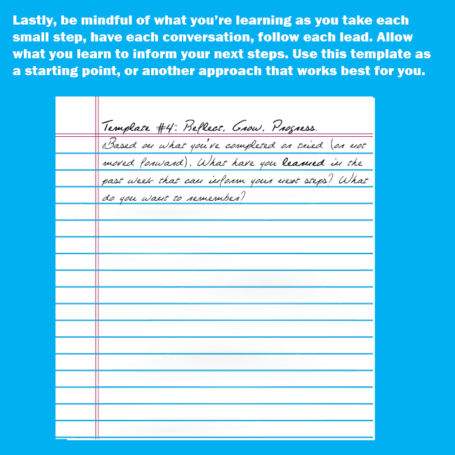 Lastly, be mindful of what you're learning as you take each small step, have each conversation, follow each lead. Allow what you learn to inform your next steps. Use (4) as a starting point, or another approach that works best for you. WORKSHEET #4: REFLECT, GROW, PROGRESS. Based on what you've completed or tried (or not moved forward), have you learned in the past week that can inform your next steps? What do you want to remember?