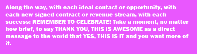 Along the way, with each ideal contact or opportunity, with each new signed contract or revenue stream, with each success: REMEMBER TO CELEBRATE! Take a moment, no matter how brief, to say THANK YOU, THIS IS AWESOME as a direct message to the world that YES, THIS IS IT and you want more of it.